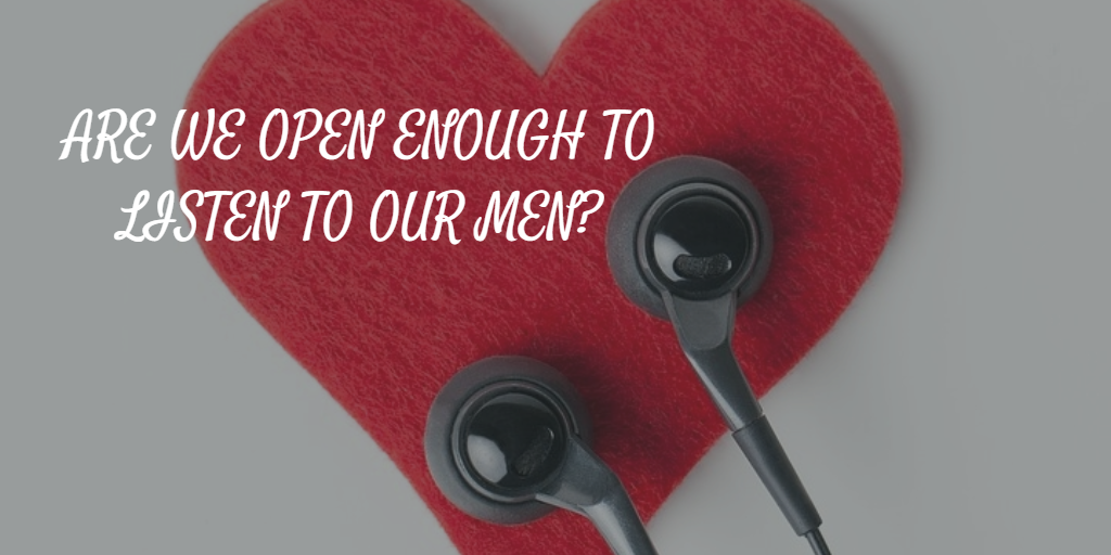 ARE WE OPEN ENOUGH TO LISTEN TO WHAT MEN ARE CRAVING